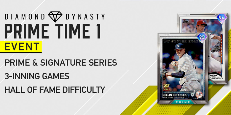 The Prime Time 1 Event is live! Go play it now! Rules: Prime, Sig Series or Bronze Players Min Player - 65 OVR Max Team - 90 OVR 3 Inning Games HOF Difficulty Ends on 7/14/2020 @ 2 AM PT