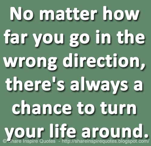 No matter how far you go in the wrong direction, there's always a chance to turn your life around.  Website -   #life #lifequotes #famousquotes #quotes #mondaymotivation #whatsappstatus #WhatsApp