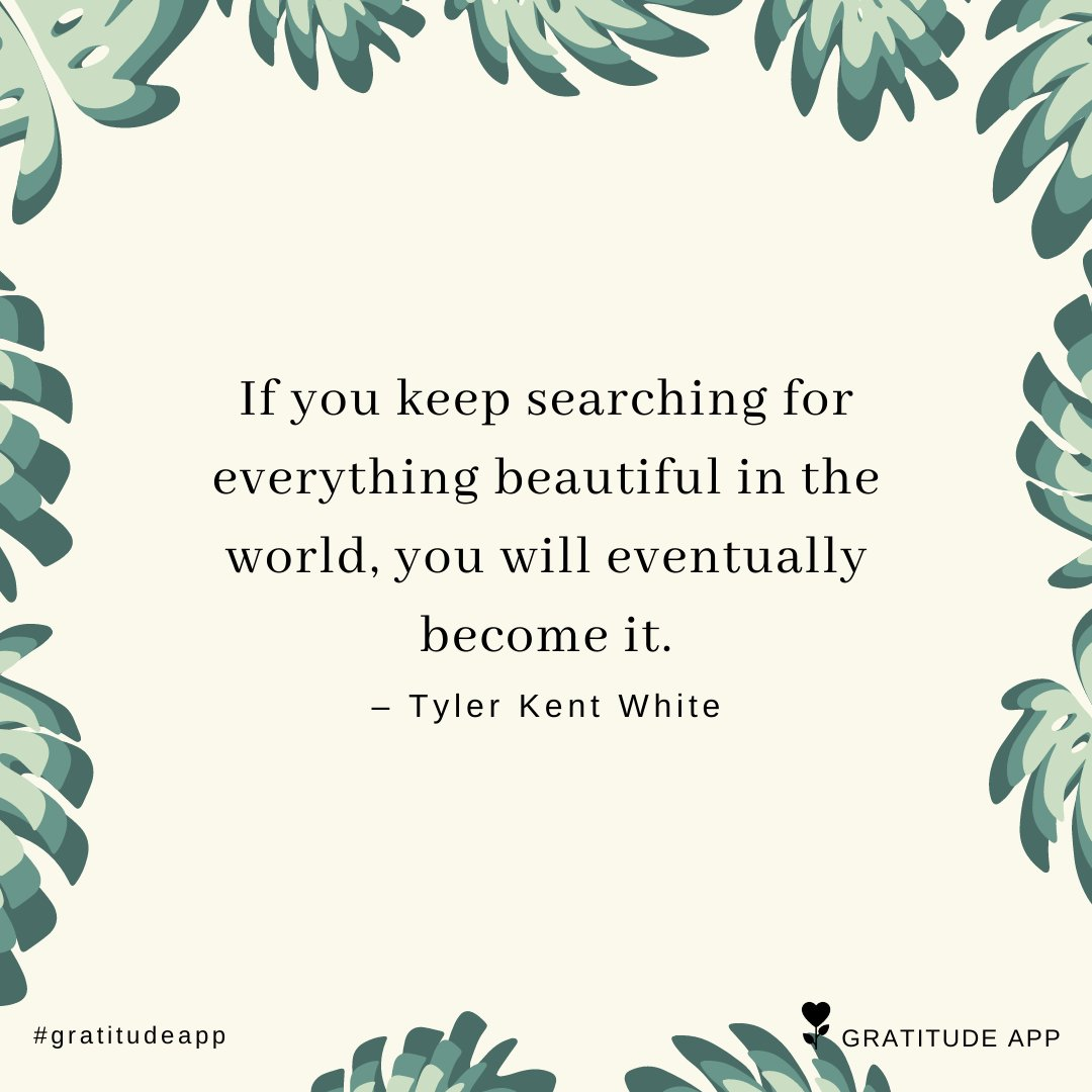 """""""If you keep searching for everything beautiful in the world, you will eventually become it. """" – Tyler Kent White   #gratitudeapp #ThankfulThursday<br>http://pic.twitter.com/18nG0Q6nrh"""