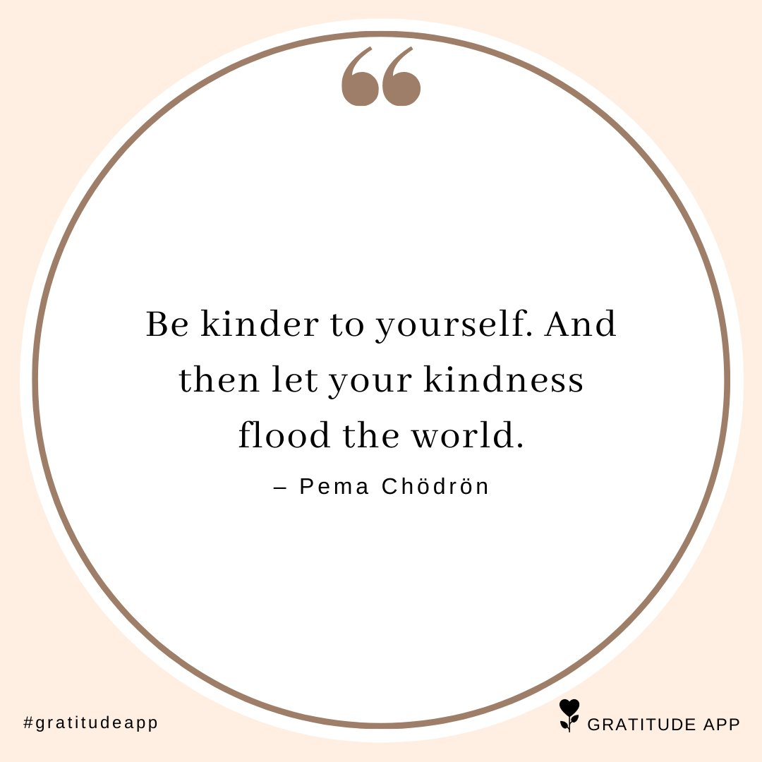 """""""Be kinder to yourself. And then let your kindness flood the world."""" – Pema Chödrön  #gratitudeapp #gratitude <br>http://pic.twitter.com/xWgennt0W4"""