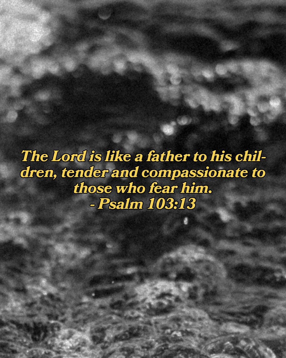 The Lord is like a father to his children, tender and compassionate to those who fear him. - Psalm 103:13