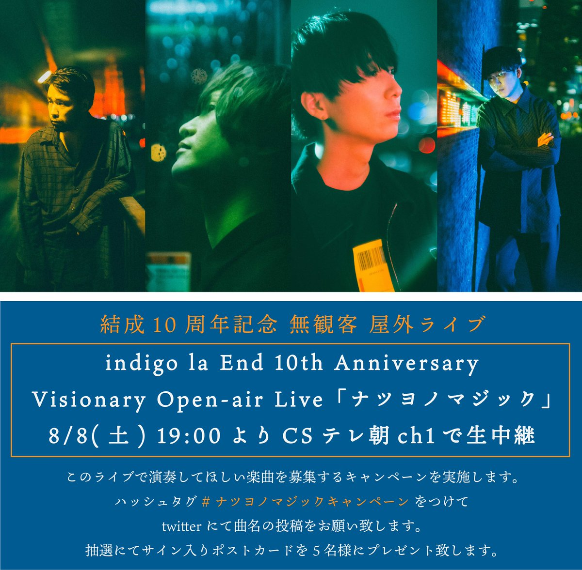 【屋外ライブ開催 & 生中継決定】indigo la End結成10周年を記念して、8/8(土)に無観客の生中継ライブ開催決定!!indigo la End 10th AnniversaryVisionary Open-air Live『ナツヨノマジック』8/8(土)19:00よりCSテレ朝ch1にて生中継!! 詳細はこちら↓