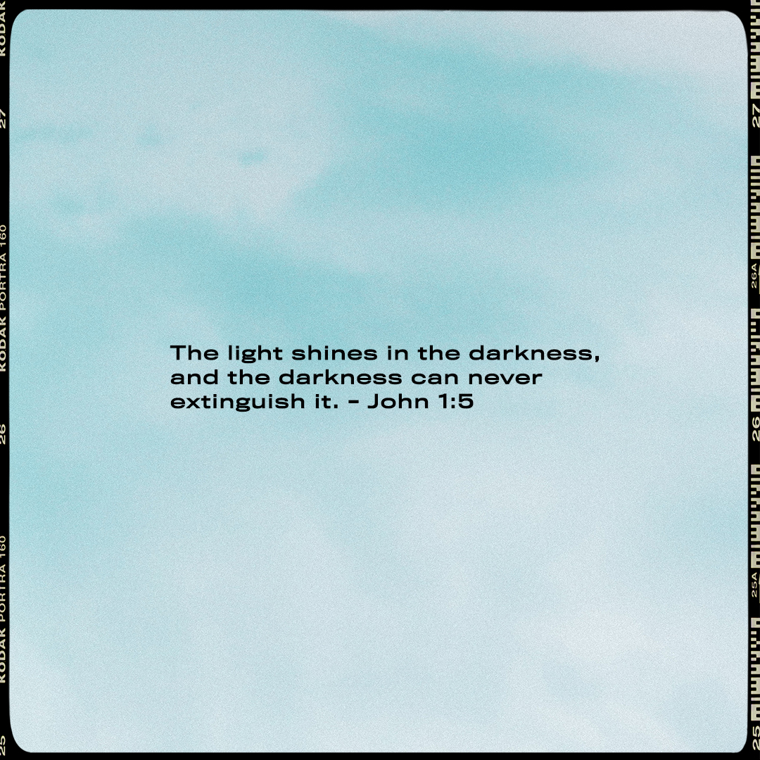 The light shines in the darkness, and the darkness can never extinguish it. - John 1:5