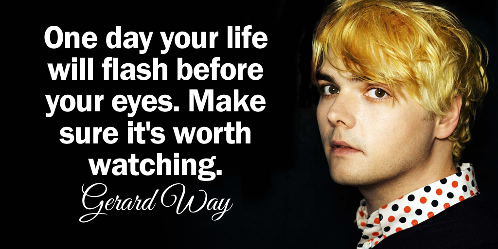 One day your life will flash before your eyes. Make sure its worth watching. - Gerard Way #quote #WeekendWisdom