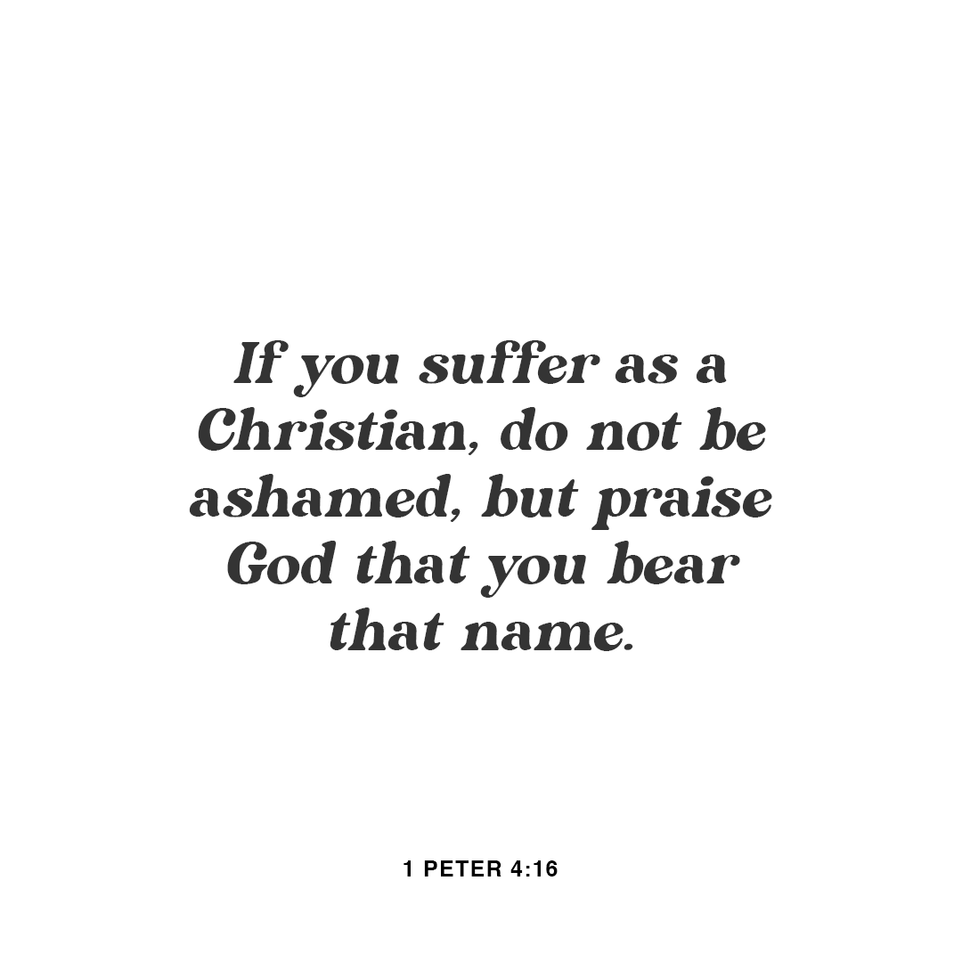 However, if you suffer as a Christian, do not be ashamed, but praise God that you bear that name. - 1 Peter 4:16