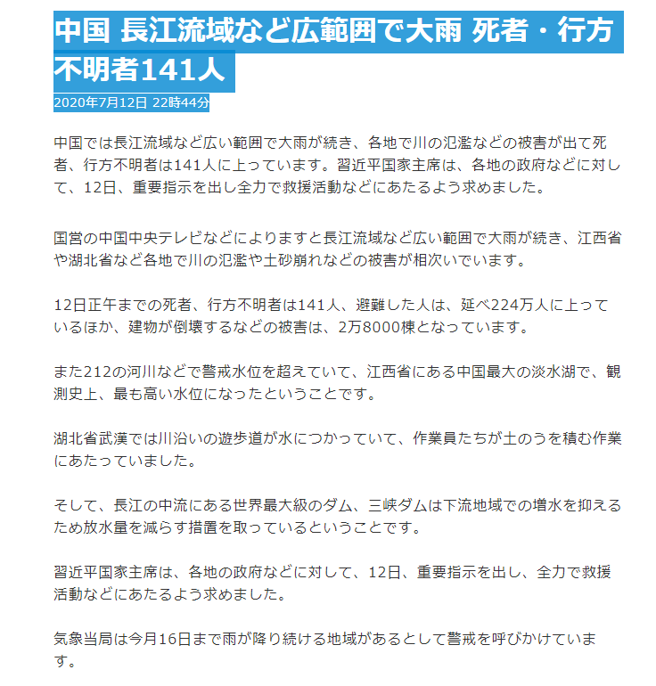 NHK:2020年7月12日 22時44分 中国では長江流域など広い範囲で大雨が続き、各地で川の氾濫などの被害が出て死者、行方不明者は141人に上っています。「#習近平」国家主席は、各地の政府などに対して、12日、重要指示を出し全力で救援活動などにあたるよう求めました。 https://t.co/QmGz9tlJ8g https://t.co/rjhZ3KZPnc
