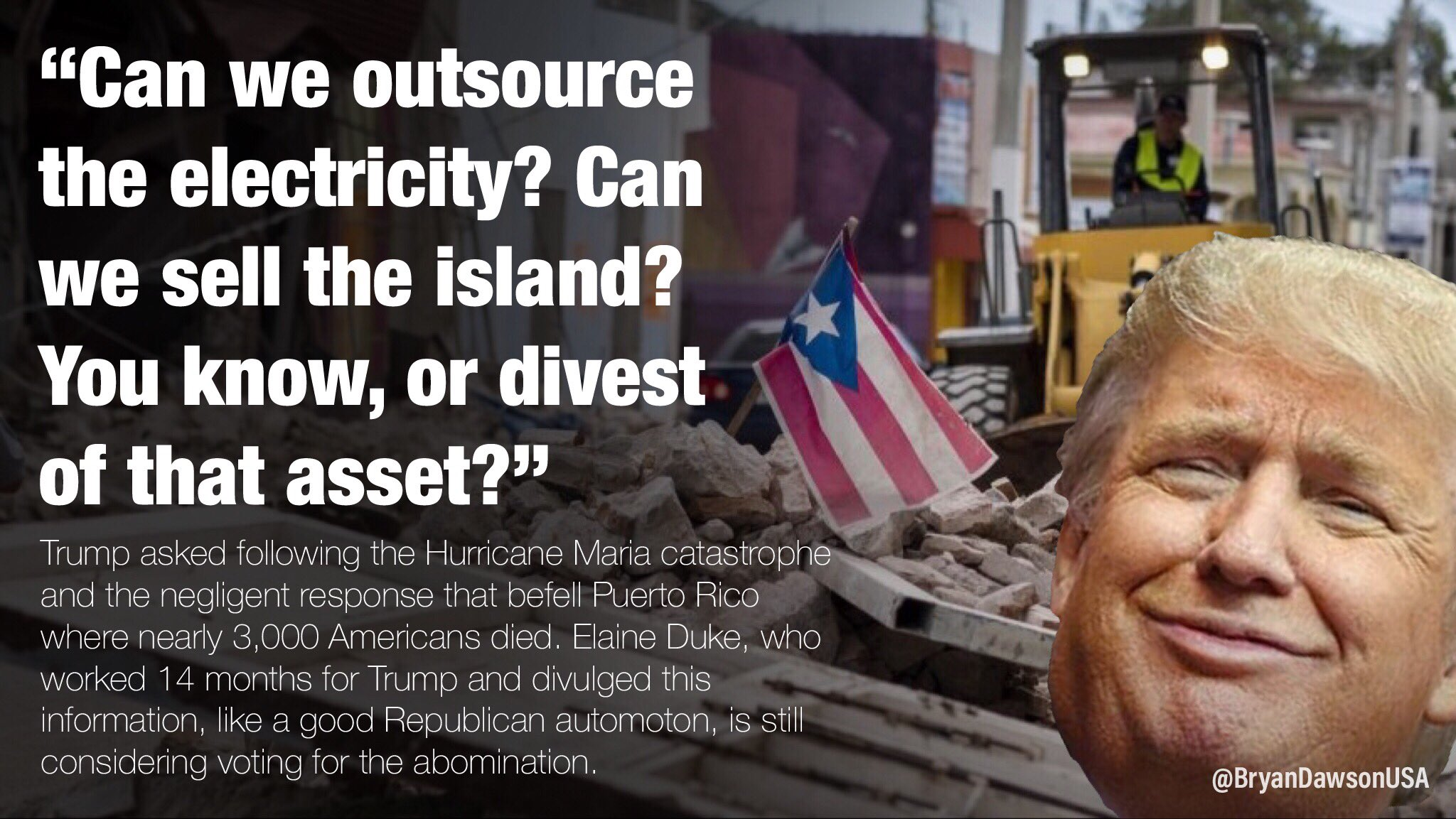 """""""Can we outsource the electricity? Can we sell the island? You know, or divest of that asset?""""  Trump asked following the Hurricane Maria catastrophe and the negligent response that befell Puerto Rico where nearly 3,000 Americans died as divulged by Elaine Duke after working 14 months for Trump. Like a good Republican, @DepSecDuke is still considering voting for the abomination."""