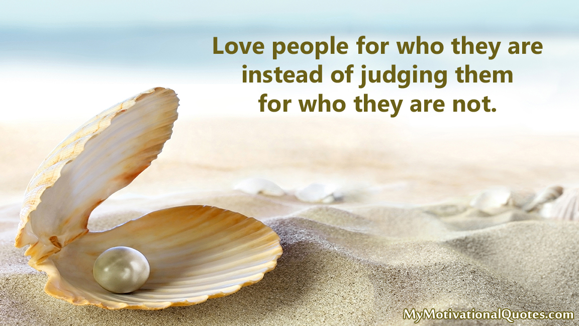 Love people for who they are instead of judging them for who they are not. #Love #Quotes