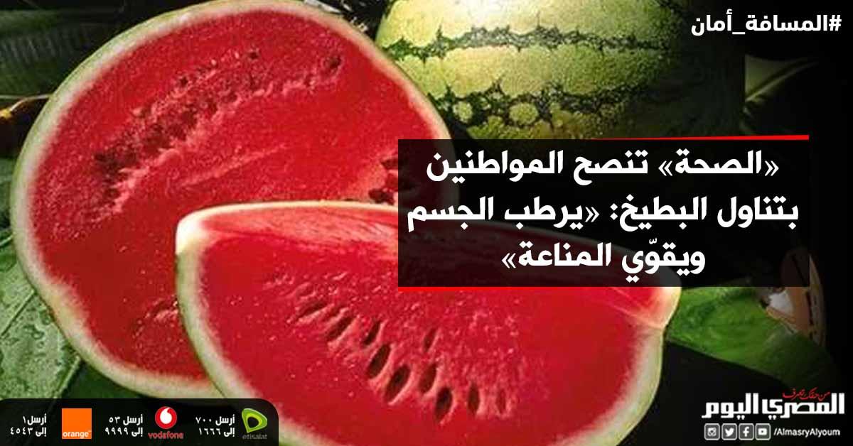 #«الصحة» تنصح المواطنين بتناول البطيخ: «يرطب الجسم ويقوّي المناعة»