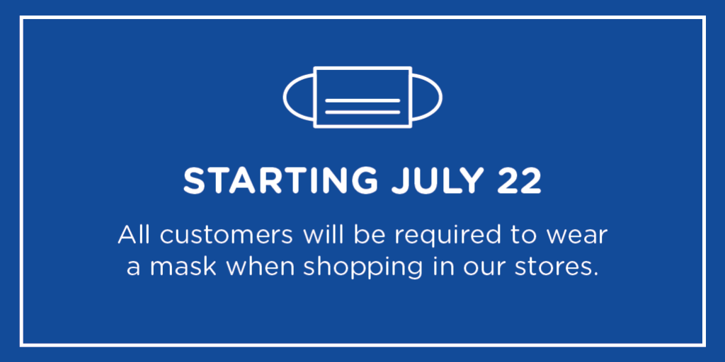 We are committed to doing our part in reducing the spread of COVID-19. With the increase of cases across the country, all customers will be required to wear a mask when shopping in our stores starting July 22nd. To read the full policy, please visit: https://t.co/wHVoz2KXfu https://t.co/P6bTphetla