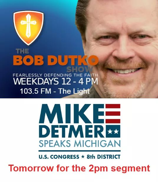 Please tune in tomorrow to the Bob Dutko Show, 103.5 FM for the 2pm segment. We will be discussing the tough issues facing Michigan and the country!