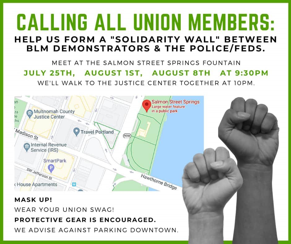 "CALLING ALL UNION MEMBERS! Salmon Street Springs Fountain 9:30pm Walk to the JC at 10pm together! Form a ""solidarity wall"" between BLM demonstrators and the police/feds July 25th, Aug 1st and Aug 8th"