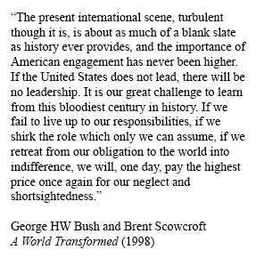 I tell that story in Winter Is Coming, and also cite Scowcrofts 1998 book with George HW Bush, A World Transformed. I include this quote, which is a fitting coda for a man who believed in a good and necessary America.