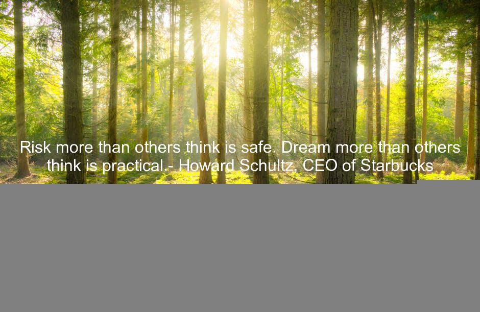 Risk more than others think is safe. Dream more than others think is practical.- Howard Schultz, CEO of Starbucks https://t.co/Ot7BpTnDdU