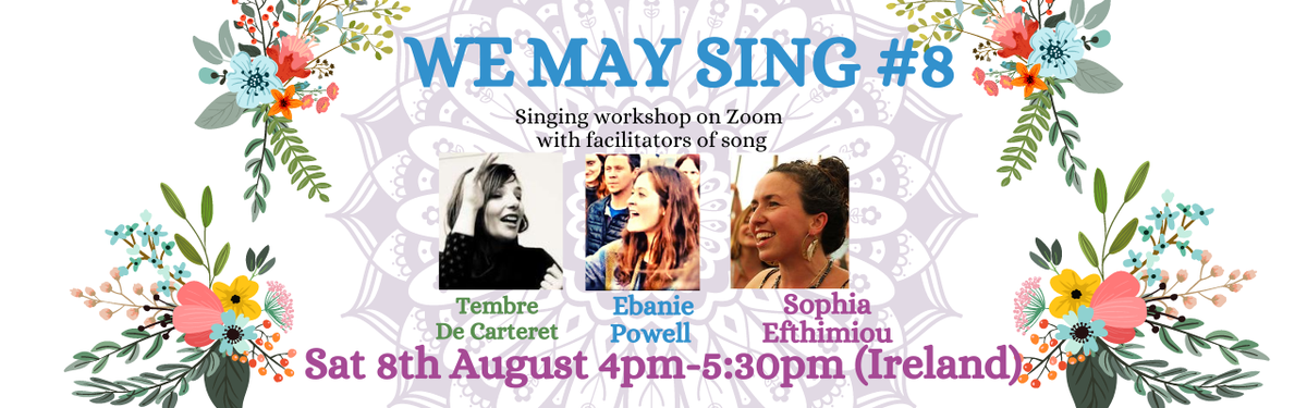 We May Sing # 8 - Saturday Aug 8, 2020 16:00 (BST) Lead by Tembre De Carteret with guest song leaders Sophia Efthimiou and Ebanie Powell.