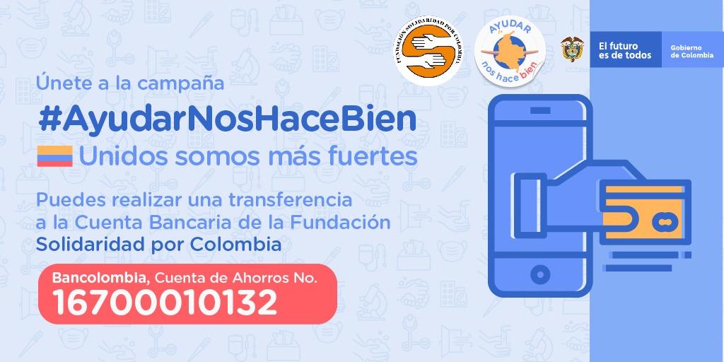 Únete a la campaña #AyudarNosHaceBien, porque unidos somos más fuertes. Puedes realizar una transferencia a la Cuenta Bancaria de la Fundación @SolidaridadxCol Bancolombia, Cuenta de Ahorros No. 16700010132. ¡Súmate! http://go.gov.co/AyudarNosHaceBien…pic.twitter.com/bZ0UfuneX4