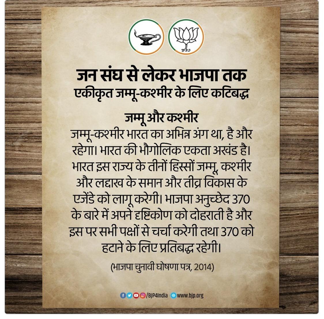 जम्मू-कश्मीर भारत का अभिन्न अंग था, है और रहेगा। भारत इस राज्य के 3 हिस्सों जम्मू, कश्मीर और लद्दाख के समान और तीव्र विकास के एजेंडे को लागू करेगी। भाजपा अनुच्छेद 370 को हटाने के लिए प्रतिबद्ध रहेगी। - भाजपा चुनावी घोषणा पत्र, 2014 #OneYearOfNoArticle370