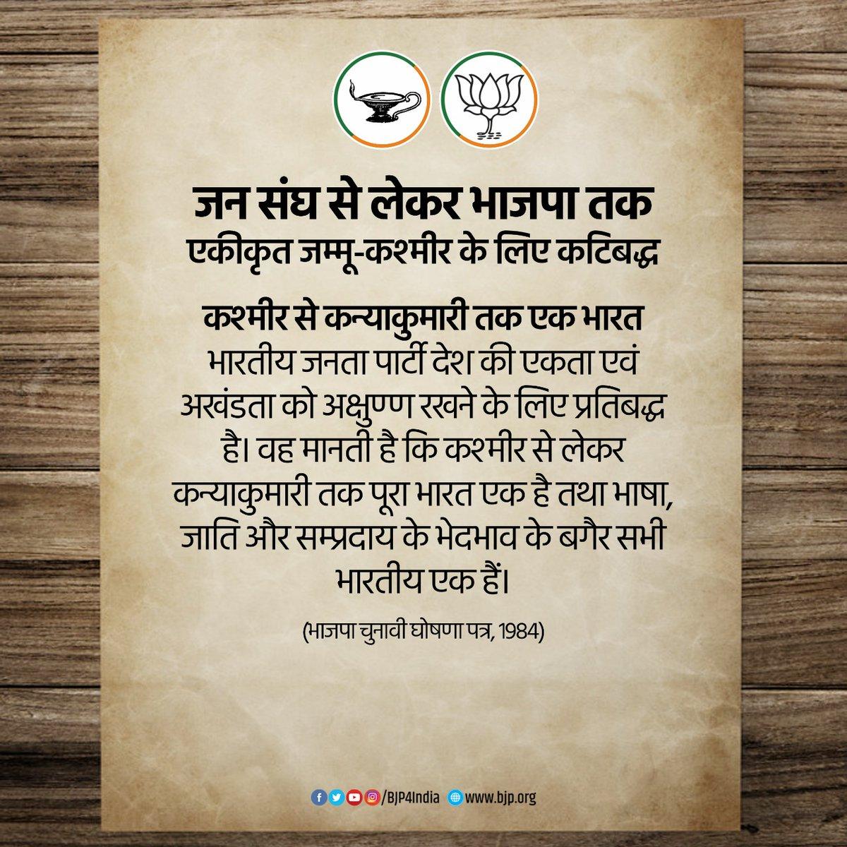 भारतीय जनता पार्टी देश की एकता एवं अखंडता को अक्षुण्ण रखने के लिए प्रतिबद्ध है। वह मानती है कि कश्मीर से लेकर कन्याकुमारी तक पूरा भारत एक है तथा भाषा, जाति और सम्प्रदाय के भेदभाव के बगैर सभी भारतीय एक हैं। - भाजपा चुनावी घोषणा पत्र, 1984 #OneYearOfNoArticle370