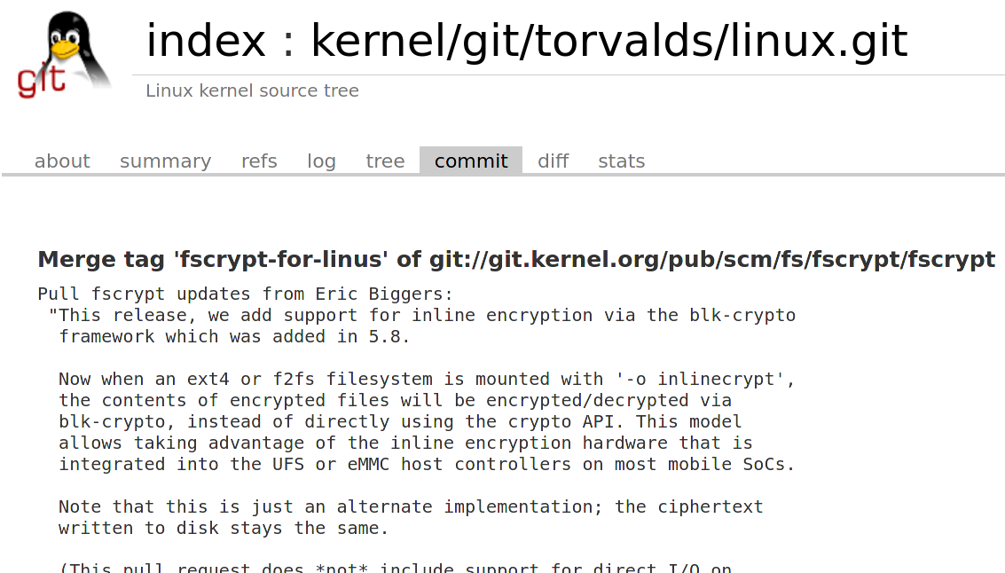 Merged for #Linux #kernel 5.9: inline encryption for #ext4 and #fs2fs, which ```[…]allows taking advantage of the inline encryption hardware that is integrated into the UFS or eMMC host controllers on most mobile SoCs[…]``` (mount with  '-o inlinecrypt') https://t.co/VA5I5i6hXW https://t.co/pTW6s8RDAm