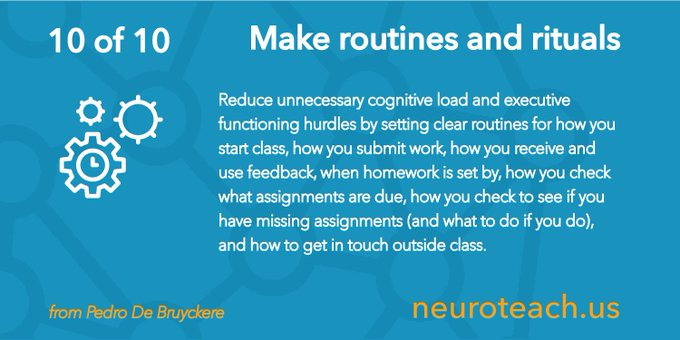 Tip #10: Make routines and rituals  Reduce unnecessary cognitive load and executive functioning hurdles by setting clear routines for how you start class, how you submit work, how you receive and use feedback, when homework is set by, how you check what assignments are due, how you check to see if you have missing assignments (and what to do if you do), and how to get in touch outside class.