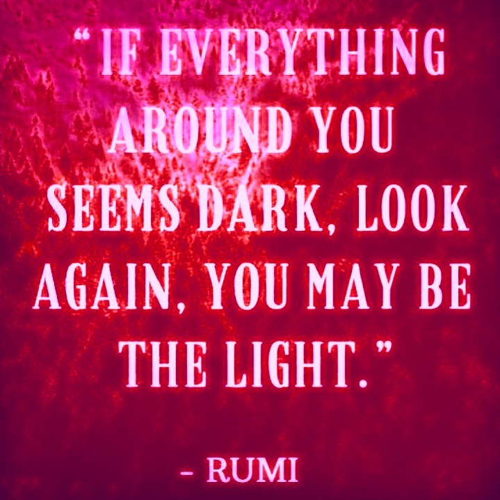 If everything around you seems dark, LOOK AGAIN, YOU may be THE LIGHT.