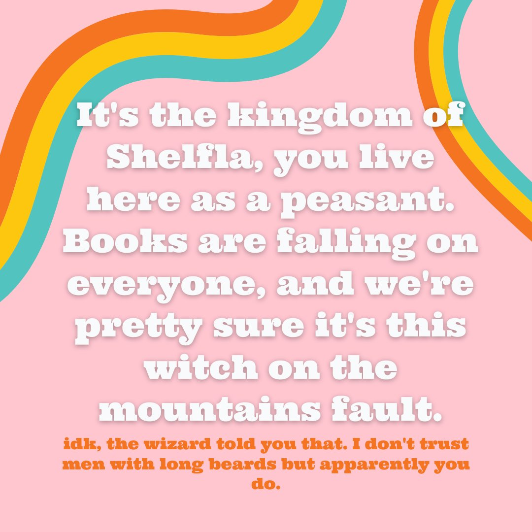 It's the kingdom of Shelfla, you live here as a peasant. Books are falling on everyone, and we're pretty sure this is the witch on the mountains fault. idk, the wizard told you that. I don't trust men with long beards but apparently you do.