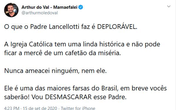 tweet: Arthur do Val - Mamaefalei @arthurmoledoval O que o Padre Lancellotti faz é DEPLORÁVEL.   A Igreja Católica tem uma linda histórica e não pode ficar a mercê de um cafetão da miséria.  Nunca ameacei ninguém, nem ele.  Ele é uma das maiores farsas do Brasil, em breve vocês saberão! Vou DESMASCARAR esse Padre.