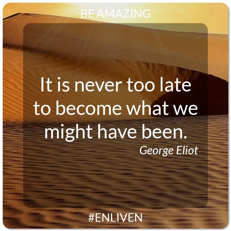 It is never too late to become what we might have been. - George Eliot #ENLIVEN #bebetter #qotd #motivation #quotes