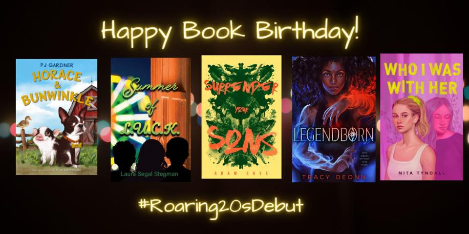 Happy Book Birthday to these #Roaring20sdebut authors! HORACE & BUNWINKLE by @SwitzerPj SUMMER OF L.U.C.K. by @LauraStegman SURRENDER YOUR SONS by @TheAdamSass LEGENDBORN by @tracydeonn WHO I WAS WITH HER by @NitaTyndall #amreading
