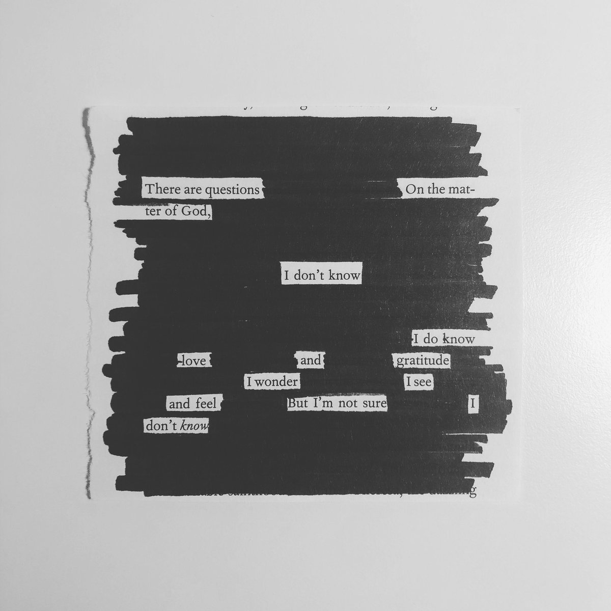 There are questions On the matter of God, I don't know I do know love and gratitude I wonder I see and feel But I'm not sure I don't know  #blackoutpoetry #blackoutpoem #questions #god #idontknow #uncertainty #love #gratitude #wonder #see #feel #know #reality #quarantineart https://t.co/7RLCL13Y5T
