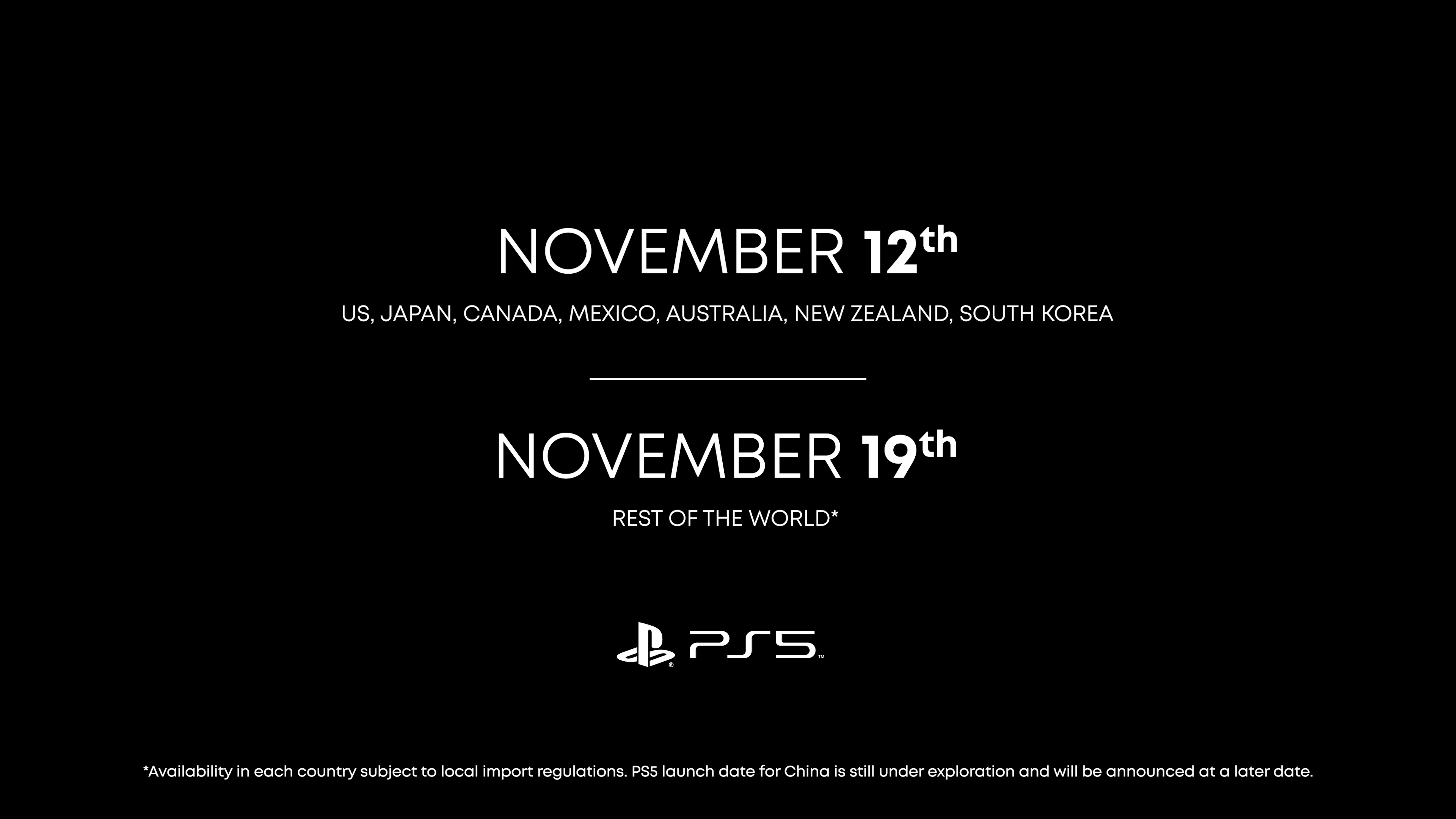 PlayStation 5 release dates November 12 for US, Japan, Canada, Mexico, Australia, New Zealand, South Korea  November 19 for Rest of the World*  Availability in each country subject to local import regulations. PS5 launch date for China is still under exploration and will be announced at a later date.
