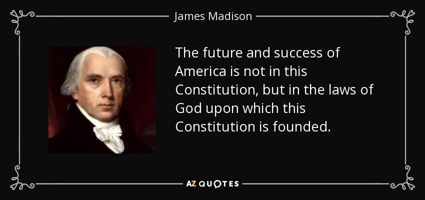 The future and success of America is not in this Constitution, but in the laws of God upon which this Constitution is founded.   – James Madison – https://t.co/CtYGszM2s4
