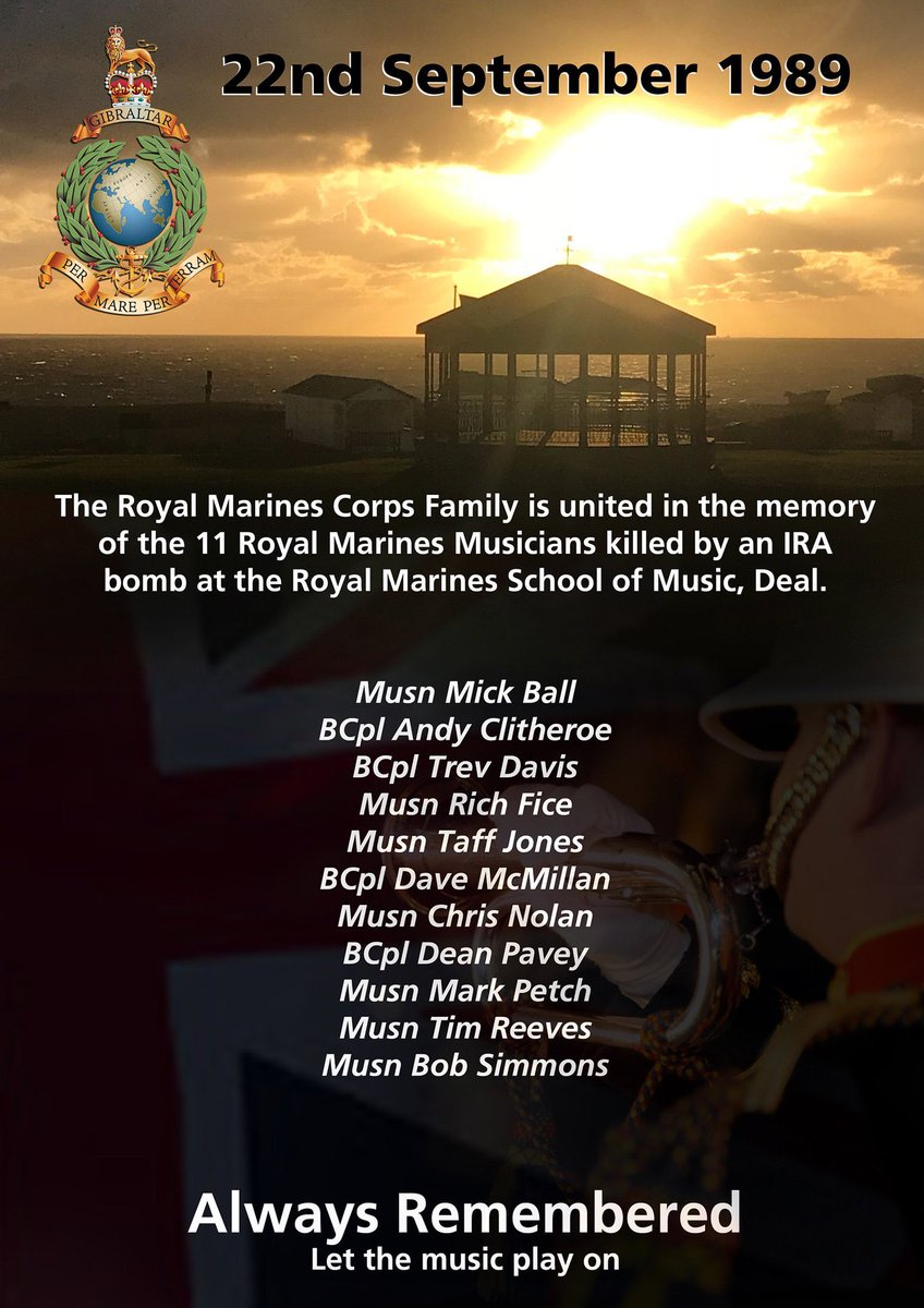 At 0822 on 22 Sep 1989 an IRA bomb exploded at the Royal Marines School of Music in Deal, Kent. It killed 11 Royal Marines Musicians. We will never forget the horrific events of that day, those lost, or those still bearing physical and mental scars. We will remember them.