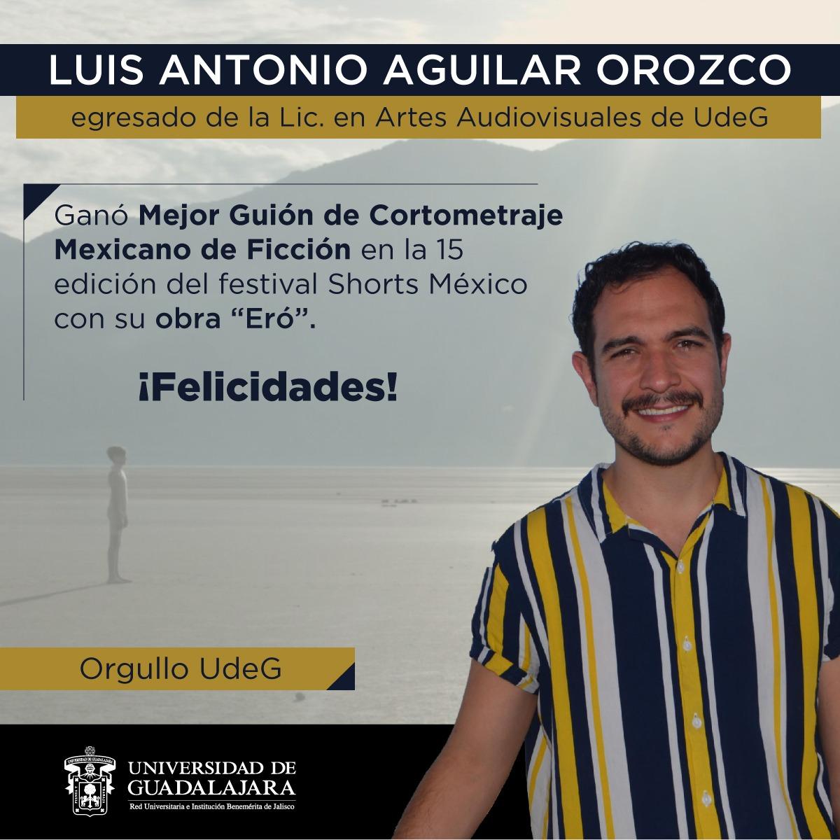 """Felicito a nuestro egresado de @CUAAD_UdeG, Luis Antonio Aguilar Orozco, quien con su cortometraje """"Eró"""", resultó galardonado en la categoría a Mejor Guión de Cortometraje Mexicano de Ficción, en la #15edición de @shortsmexico.   ¡Felicidades, Luis! 👏 #OrgulloUdeG https://t.co/vsnVLZrxi1"""