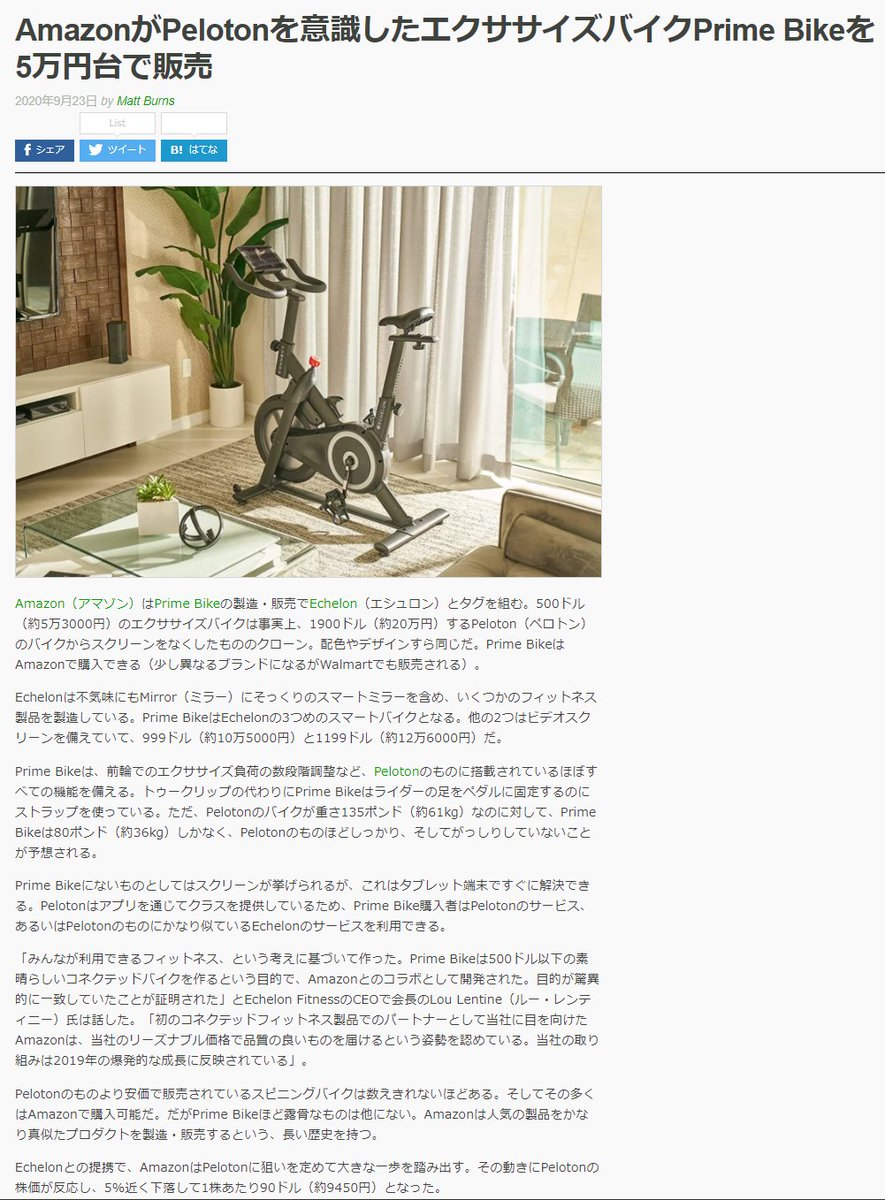 「AmazonがPelotonを意識したエクササイズバイクPrime Bikeを5万円台で販売」 >500ドル(約5万3000円)のエクササイズバイクは事実上、1900ドル(約20万円)するPeloton(ペロトン)のバイクからスクリーンをなくしたもののクローン。配色やデザインすら同じ
