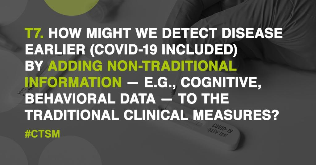 T7: How might we detect disease earlier (#COVID19 included) by adding non-traditional information — e.g., cognitive, behavioral data — to the traditional clinical measures? #CTSM https://t.co/GuytGLZXsi