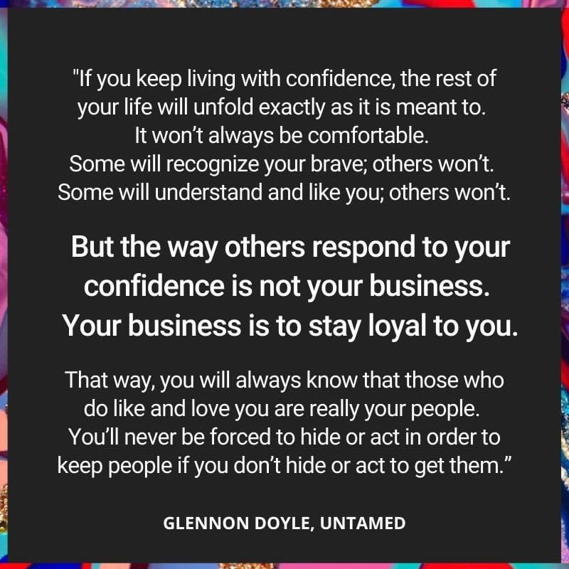 This from the amazing, beautiful, fierce and vulnerable @GlennonDoyle   The roots of the word confidence are: Con and fid. With fidelity.  With fidelity to self.  If you don't act to get them, you'll never have to act to keep them   #GetUntamed #LiveUntamed
