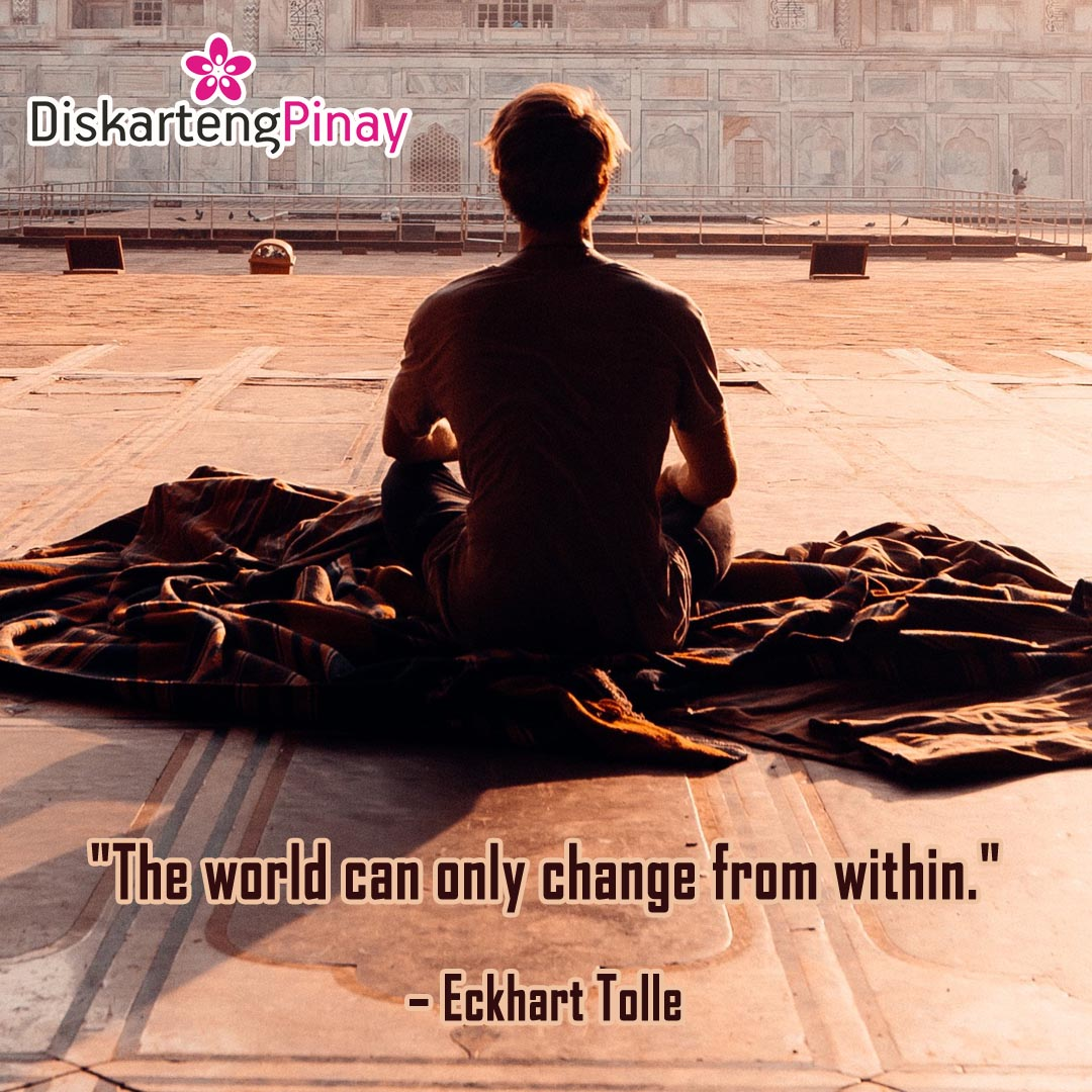 """The world can only change from within.""  – Eckhart Tolle #qotd #EckhartTolle #ChangeWithin #changeTheWorld #DiskartengPinay Original Photo by Sam Kolder"