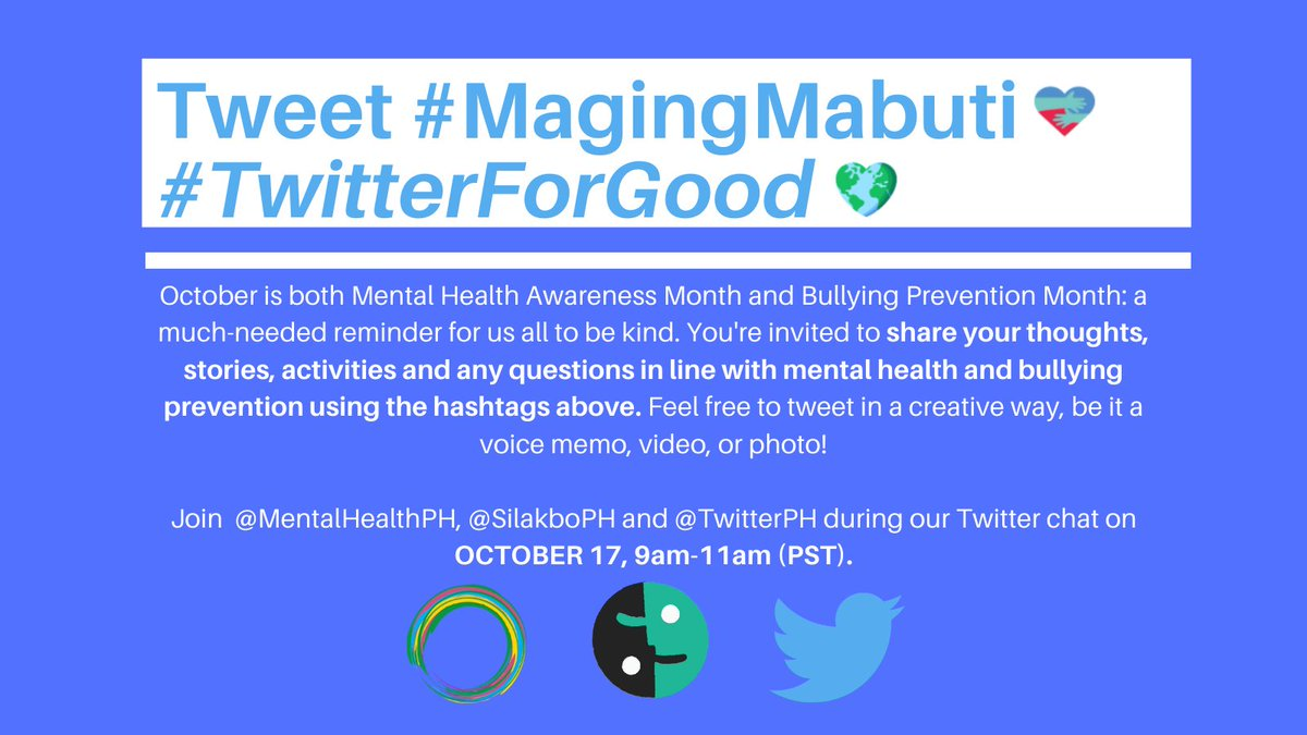 This Mental Health Awareness and Bullying Prevention Month, you're invited to share your thoughts, stories, activities and questions using #MagingMabuti #TwitterForGood.  Join  @MentalHealthPH, @SilakboPH and @TwitterPH during our Twitter chat on OCTOBER 17, 9am-11am (PST)!