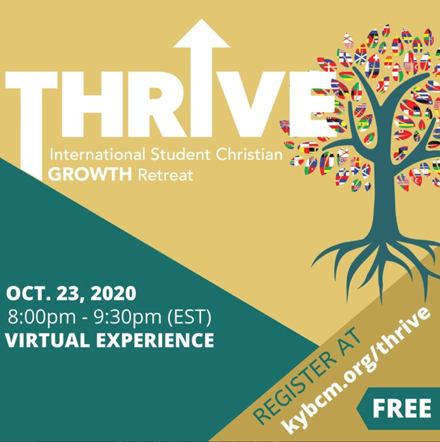 The Thrive Virtual International Student Christian Growth Retreat is coming in October. This retreat is for Christian international students and international students interested in exploring Christianity. Learn more at kybcm.org/thrive/.