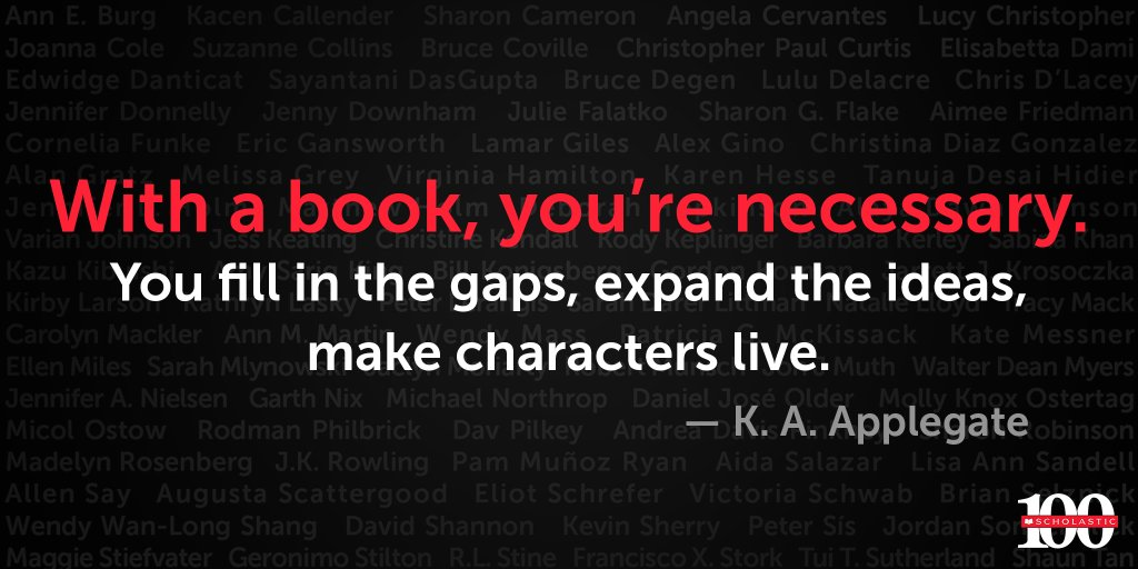 With a book, youre necessary. You fill in the gaps, expand the ideas, make characters live. - @kaaauthor Read K.A. Applegates essay in 100 Reasons to Love Reading. Enter to win a copy here: bit.ly/2GHauTP #Scholastic100 #ReasonsToLoveReading