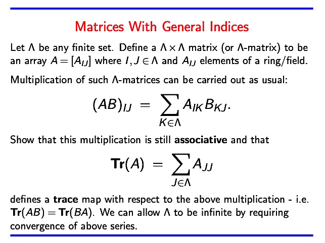 "The integer indices ""i j"" appearing as subscripts of a matrix A = [ a_{ij} ] can be replaced by elements from any finite set. One can carry out matrix multiplication using such indices and it remains associative. Further, the trace is given in similar fashion. #math #algebra https://t.co/D4THQlMeum"