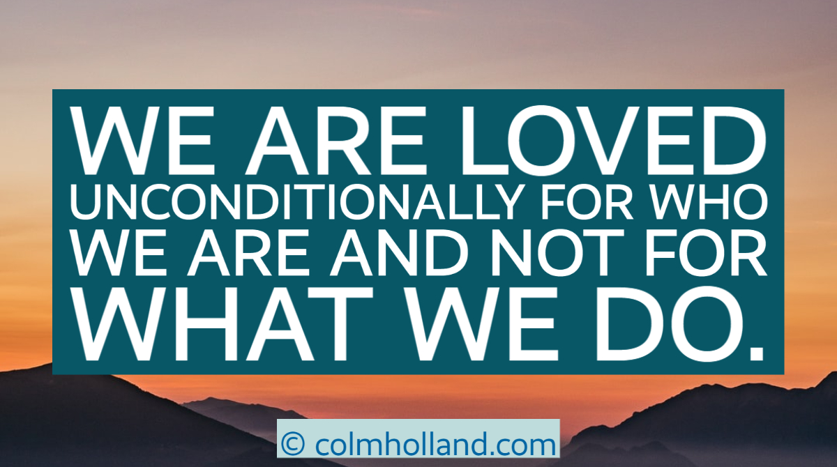 We are loved unconditionally for who we are and not for what we do.  #Weeklyblog by #ColmHolland author of #TheSecretofTheAlchemist companion book to #TheAlchemist by @paulocoelho .