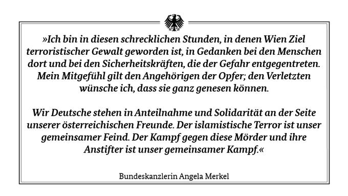 """Texttafel mit einer Botschaft der Kanzlerin an die Menschen in Österreich: """"Ich bin in diesen schrecklichen Stunden, in denen Wien Ziel terroristischer Gewalt geworden ist, in Gedanken bei den Menschen dort und bei den Sicherheitskräften, die der Gefahr entgegentreten. Mein Mitgefühl gilt den Angehörigen der Opfer; den Verletzten wünsche ich, dass sie ganz genesen können.  Wir Deutsche stehen in Anteilnahme und Solidarität an der Seite unserer österreichischen Freunde. Der islamistische Terror ist unser gemeinsamer Feind. Der Kampf gegen diese Mörder und ihre Anstifter ist unser gemeinsamer Kampf."""""""