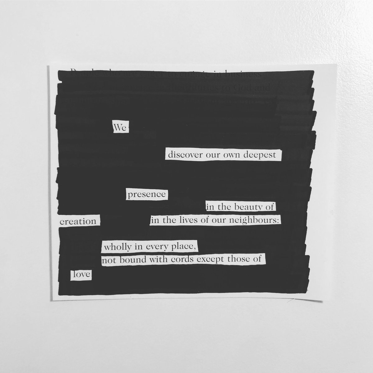 We discover our own deepest presence in the beauty of creation in the lives of our neighbours: wholly in every place, not bound with cords except those of love  #blackoutpoetry #blackoutpoem #quarantineart #blackandwhite #deep #presence #beauty #creation #neighbors #whole #love https://t.co/Hg03On7Mb5