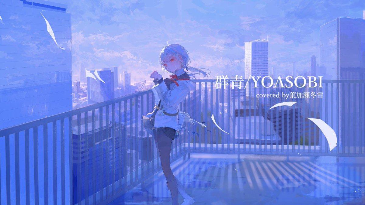 【歌ってみた】群青/葉加瀬冬雪(Cover)  @YouTubeより22:15から