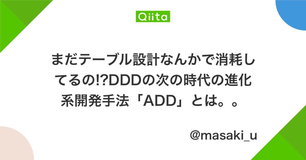 まだテーブル設計なんかで消耗してるの!?DDDの次の時代の進化系開発手法「ADD」とは。。 - Qiita初めまして、記事に訪問いただきありがとうございますm(_ _)m 今までのプロジェクトでありがちな言い訳。。。 今からこの仕…