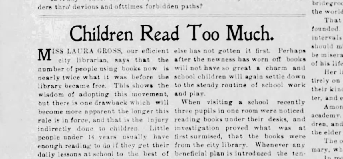 "1900: Librarian says free libraries = too much reading ""Great care must be exercised by parents to see that their children do not read too much"" ""When visiting a school recently 3 pupils in one room were noticed reading books under their desks Source: newspapers.com/clip/61943132/…"