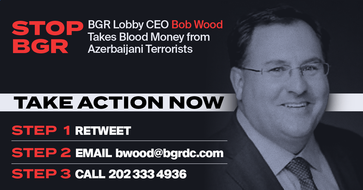 Take Action Now Step 1 - Retweet Step 2 - Email bwood@bgrdc.com Step 3 - Call 202 333 4936  BGR Lobby CEO Bob Wood takes blood money from Azerbaijan. BGR Lobby is assisting Azerbaijan + Turkey + ISIS Terrorists to attempt a 2nd Armenian Genocide.    #recognizeartsakh #bgrgroup https://t.co/A46npIvH2g