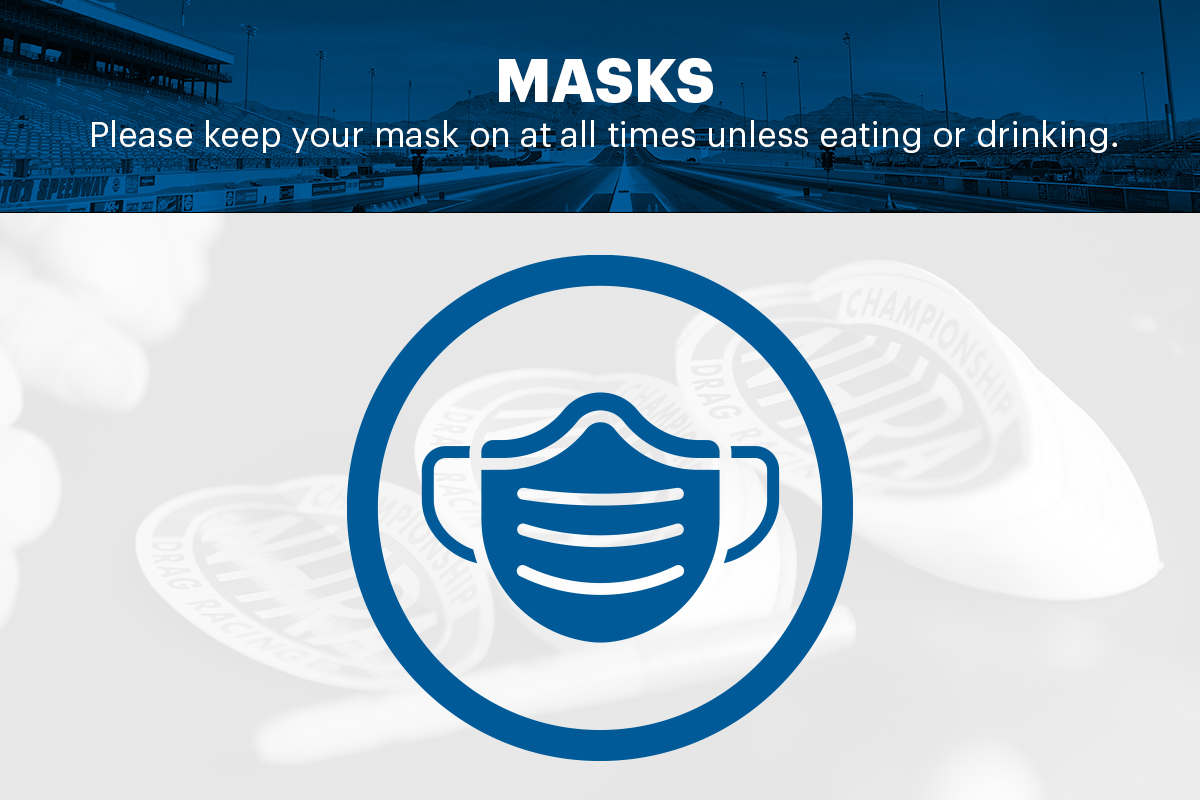 As a reminder, a face mask is required at all times while at the track, as per the directive of our state and local governments. You can remove your face mask while actively eating or drinking. #NHRAFinals